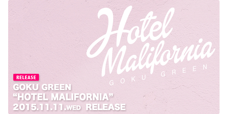 2015.11.11(WED) GOKU GREEN / HOTEL MALIFORNIA
